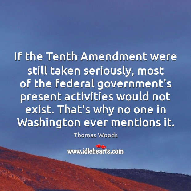 If the Tenth Amendment were still taken seriously, most of the federal Thomas Woods Picture Quote
