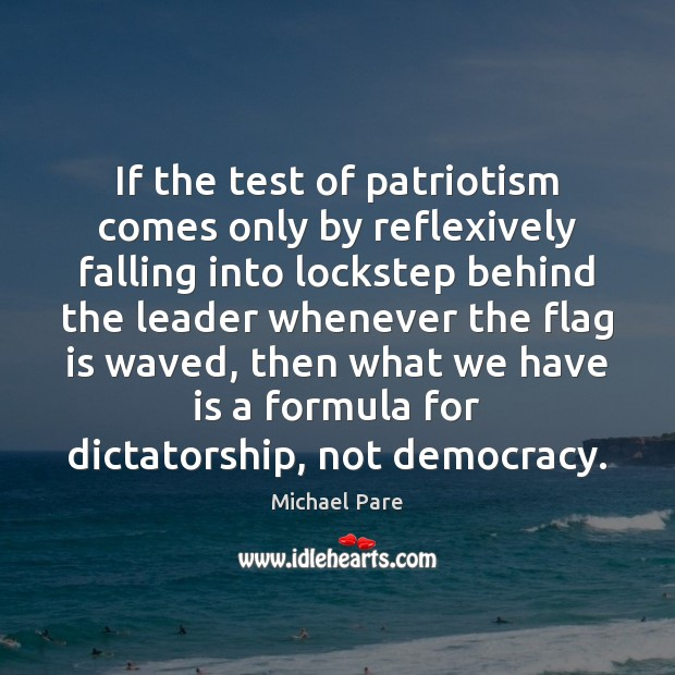 If the test of patriotism comes only by reflexively falling into lockstep Michael Pare Picture Quote