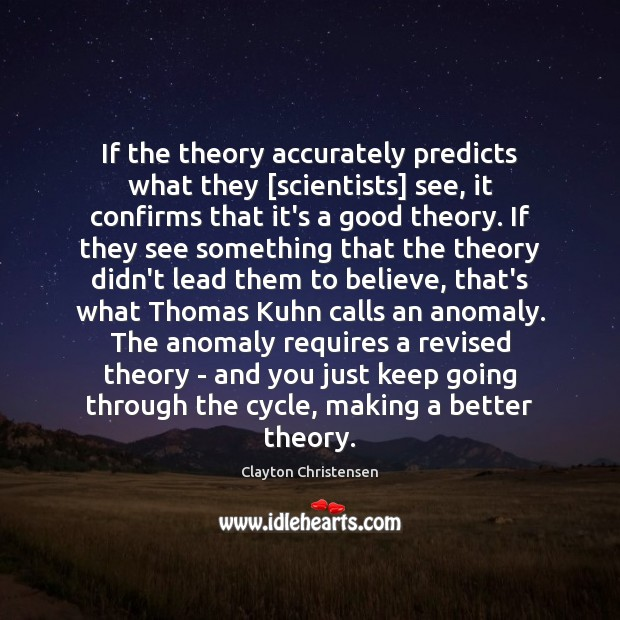 If the theory accurately predicts what they [scientists] see, it confirms that Clayton Christensen Picture Quote