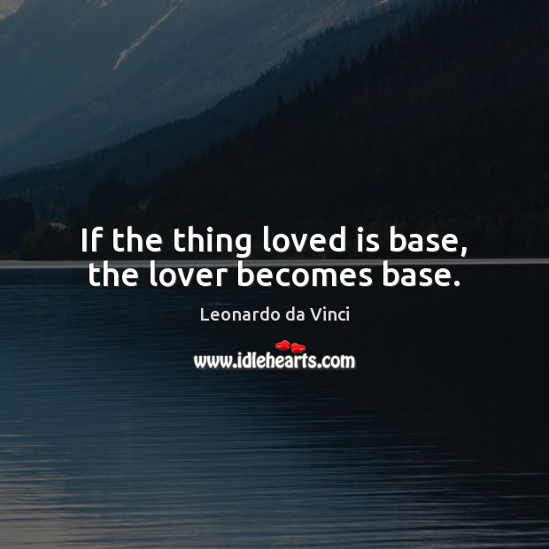 If the thing loved is base, the lover becomes base. Leonardo da Vinci Picture Quote