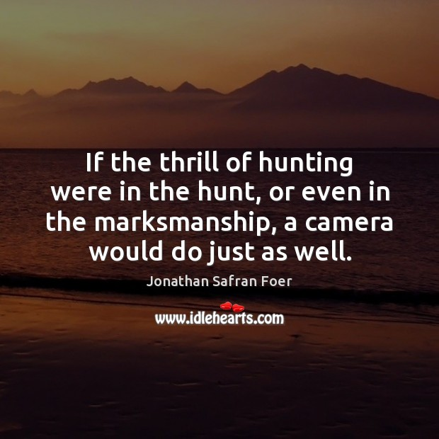 If the thrill of hunting were in the hunt, or even in Image