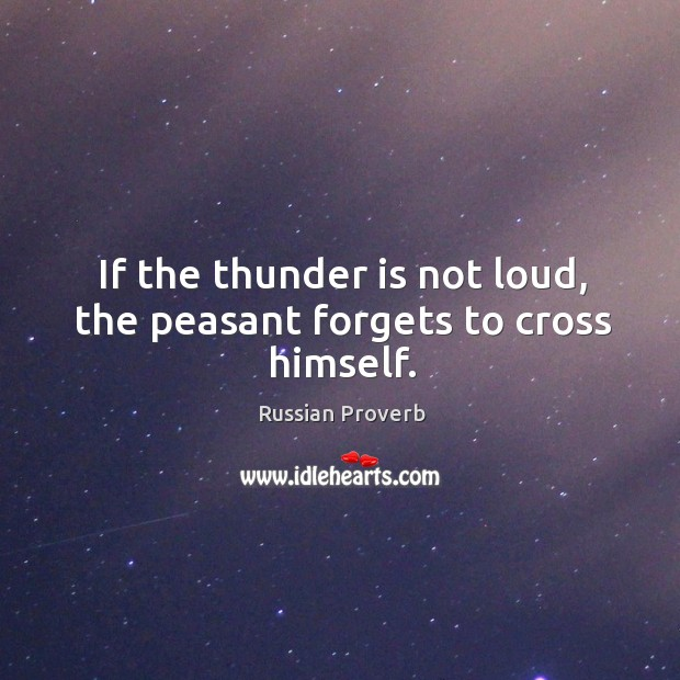 If the thunder is not loud, the peasant forgets to cross himself. Russian Proverbs Image