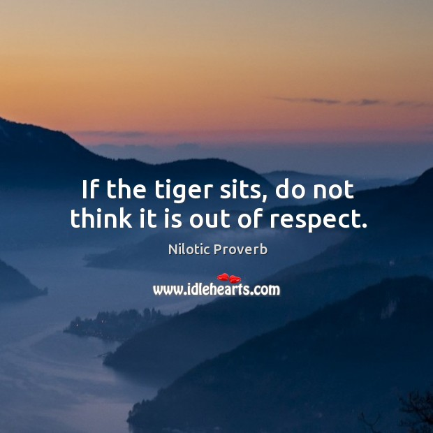If the tiger sits, do not think it is out of respect. Nilotic Proverbs Image
