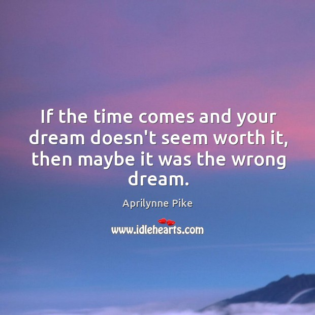 Image, If the time comes and your dream doesn't seem worth it, then maybe it was the wrong dream.