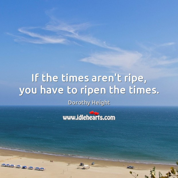 If the times aren't ripe, you have to ripen the times. Dorothy Height Picture Quote