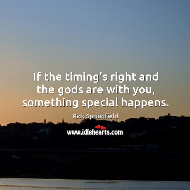 If the timing's right and the Gods are with you, something special happens. Rick Springfield Picture Quote