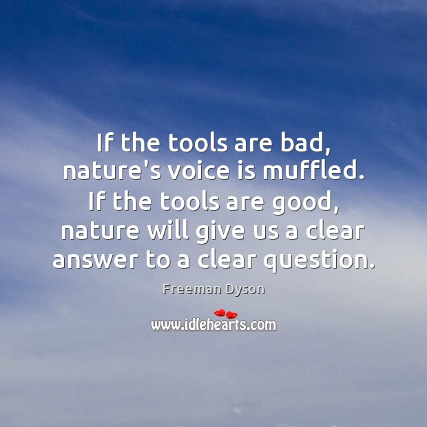 If the tools are bad, nature's voice is muffled. If the tools Freeman Dyson Picture Quote