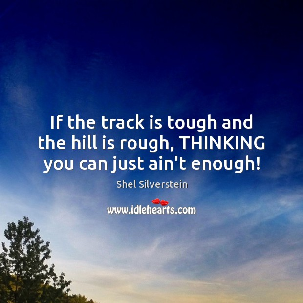 Image, If the track is tough and the hill is rough, THINKING you can just ain't enough!