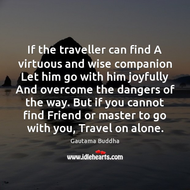 If the traveller can find A virtuous and wise companion Let him Image