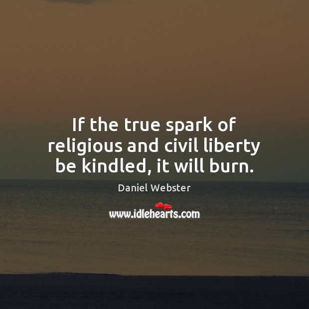 If the true spark of religious and civil liberty be kindled, it will burn. Daniel Webster Picture Quote