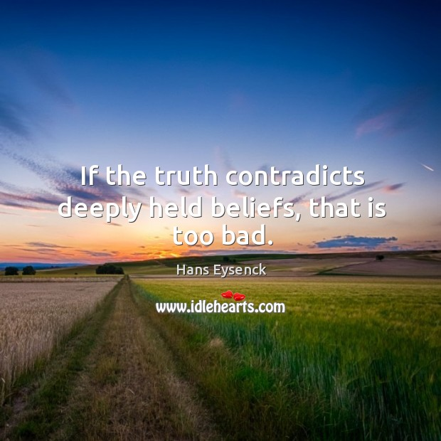 If the truth contradicts deeply held beliefs, that is too bad. Image