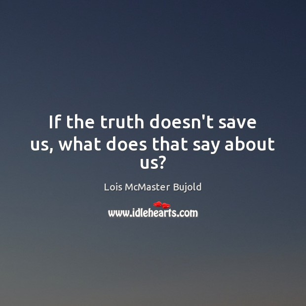 If the truth doesn't save us, what does that say about us? Lois McMaster Bujold Picture Quote