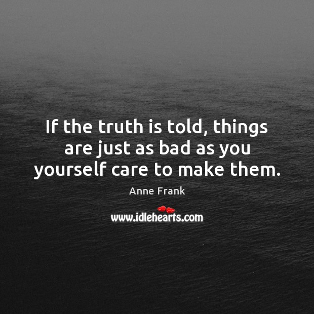 If the truth is told, things are just as bad as you yourself care to make them. Image