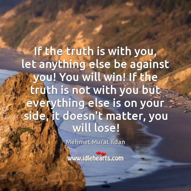Image, If the truth is with you, let anything else be against you!
