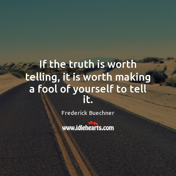 If the truth is worth telling, it is worth making a fool of yourself to tell it. Frederick Buechner Picture Quote