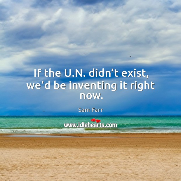 If the u.n. Didn't exist, we'd be inventing it right now. Image