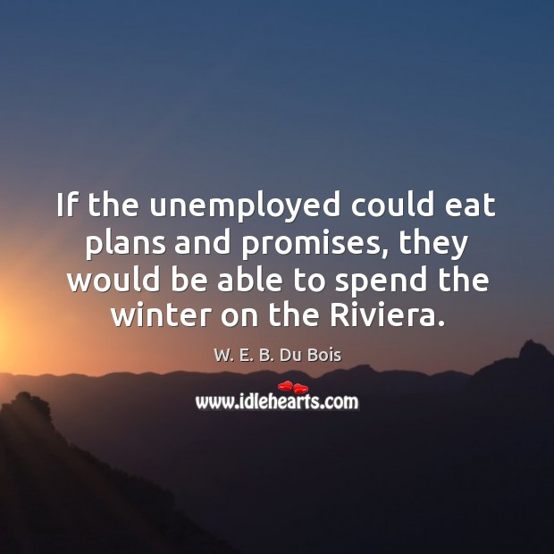 If the unemployed could eat plans and promises, they would be able W. E. B. Du Bois Picture Quote