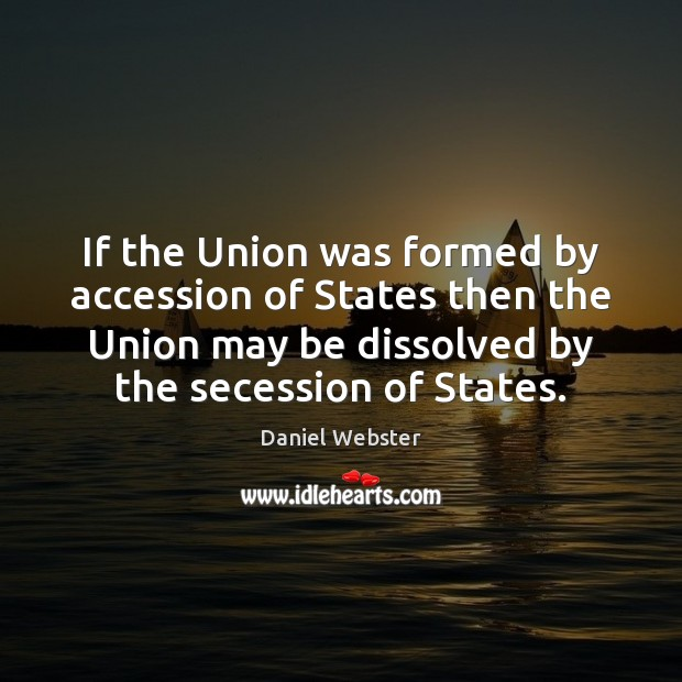 If the Union was formed by accession of States then the Union Daniel Webster Picture Quote