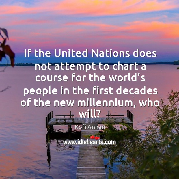 If the united nations does not attempt to chart a course for the world's people in the first decades of the new millennium, who will? Image