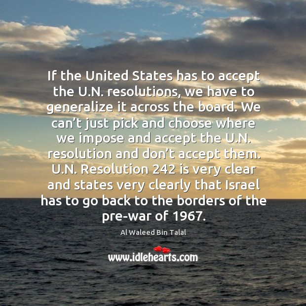 If the united states has to accept the u.n. Resolutions, we have to generalize it across the board. Al Waleed Bin Talal Picture Quote