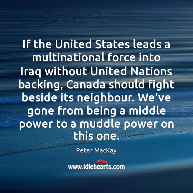 If the United States leads a multinational force into Iraq without United Peter MacKay Picture Quote