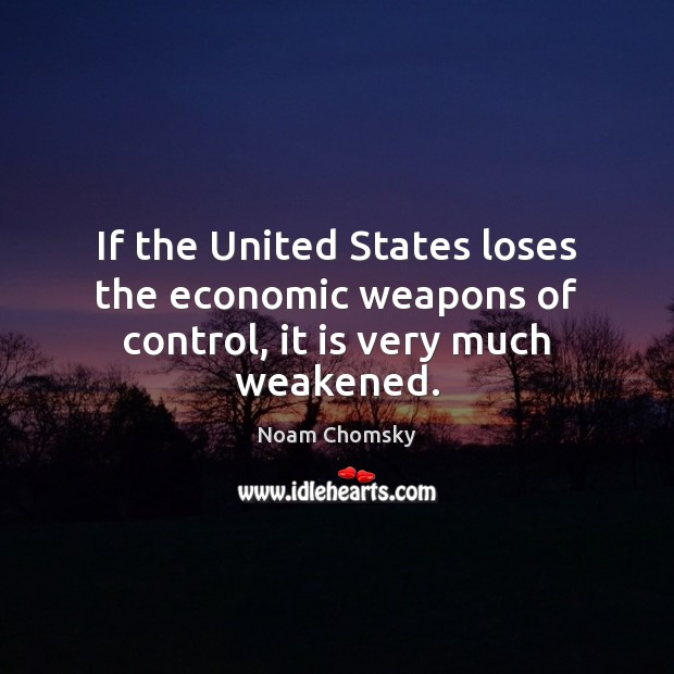 If the United States loses the economic weapons of control, it is very much weakened. Image