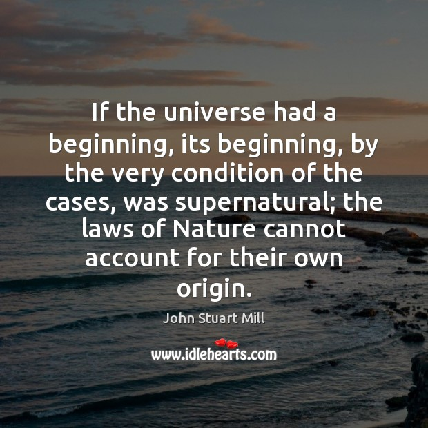 If the universe had a beginning, its beginning, by the very condition John Stuart Mill Picture Quote