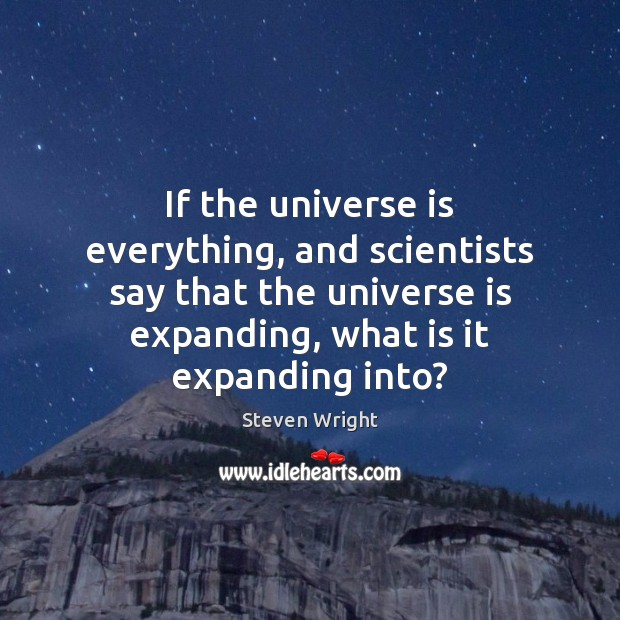 If the universe is everything, and scientists say that the universe is Steven Wright Picture Quote