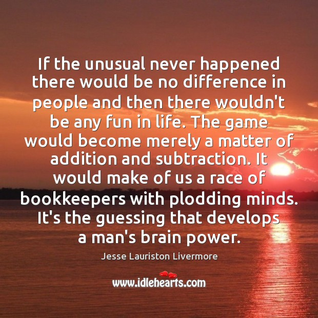 If the unusual never happened there would be no difference in people Jesse Lauriston Livermore Picture Quote