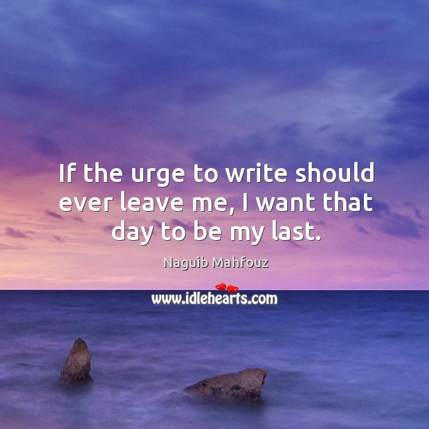 If the urge to write should ever leave me, I want that day to be my last. Naguib Mahfouz Picture Quote