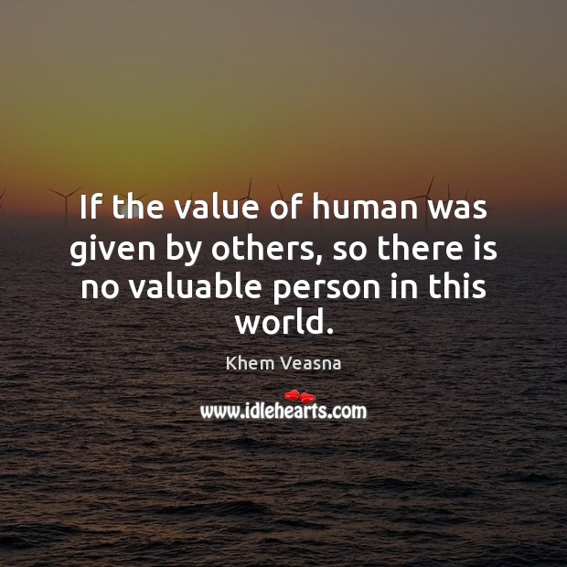 If the value of human was given by others, so there is no valuable person in this world. Value Quotes Image
