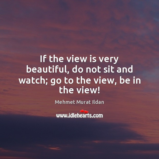 Image, If the view is very beautiful, do not sit and watch; go to the view, be in the view!