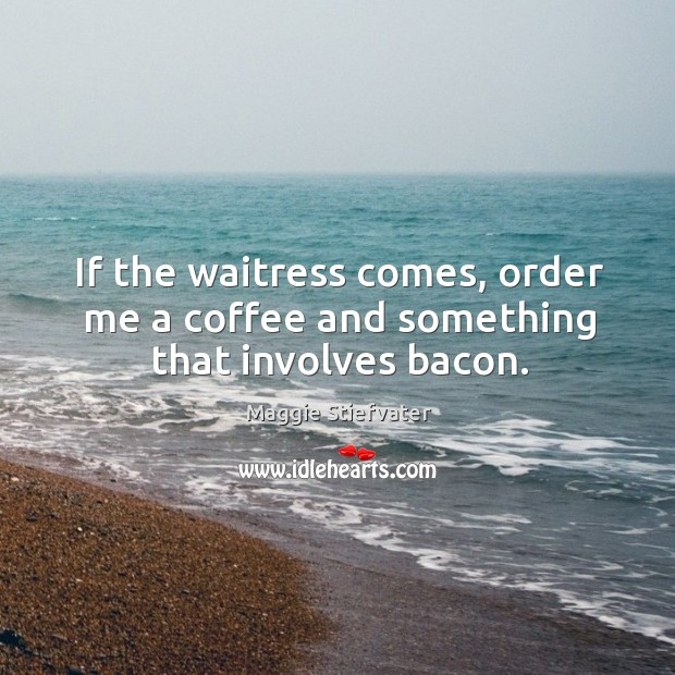 If the waitress comes, order me a coffee and something that involves bacon. Image