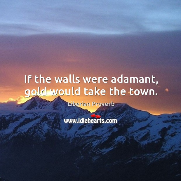 Image, If the walls were adamant, gold would take the town.
