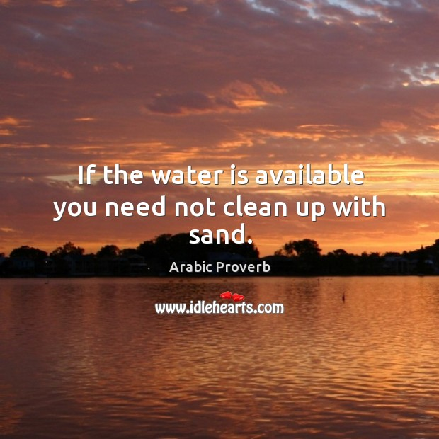 If the water is available you need not clean up with sand. Arabic Proverbs Image
