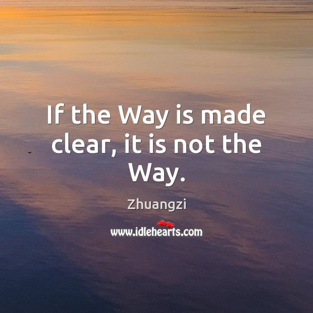 If the Way is made clear, it is not the Way. Zhuangzi Picture Quote