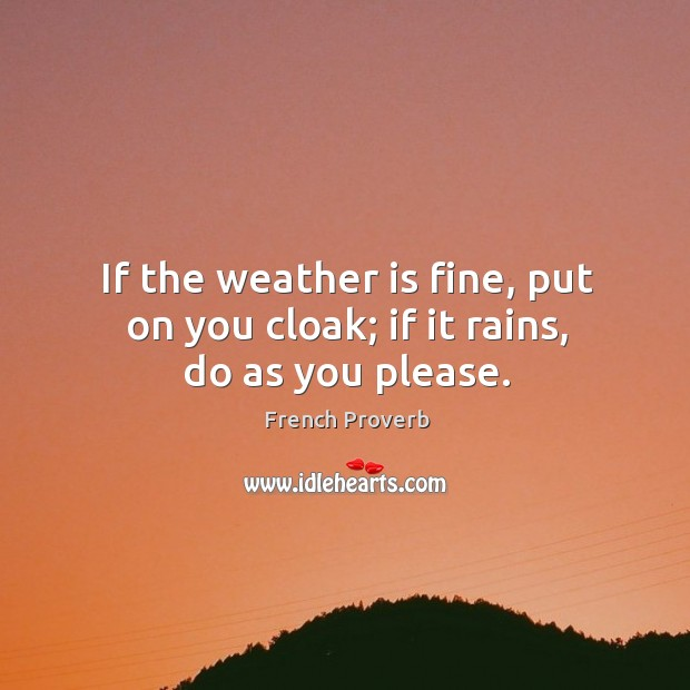 Image, If the weather is fine, put on you cloak; if it rains, do as you please.