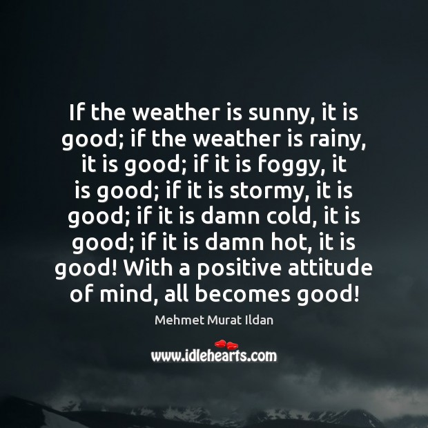 If the weather is sunny, it is good; if the weather is Positive Attitude Quotes Image