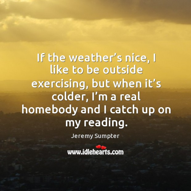 If the weather's nice, I like to be outside exercising, but when it's colder Image