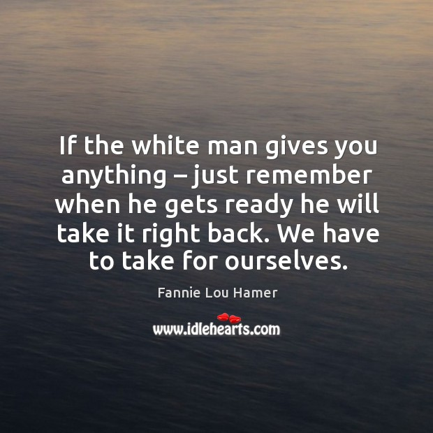 If the white man gives you anything – just remember when he gets ready he will take it right back. Image