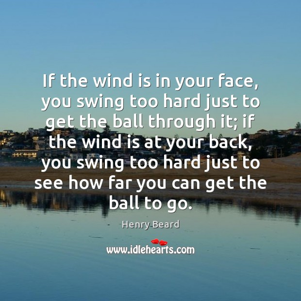 Image, If the wind is in your face, you swing too hard just