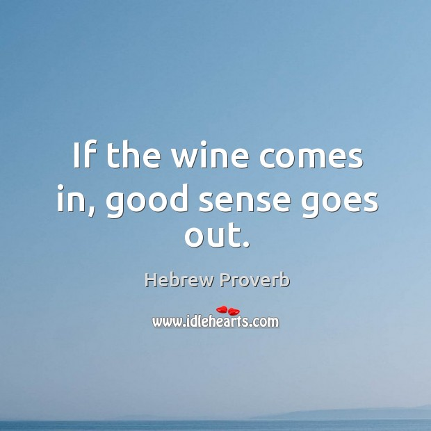 If the wine comes in, good sense goes out. Hebrew Proverbs Image