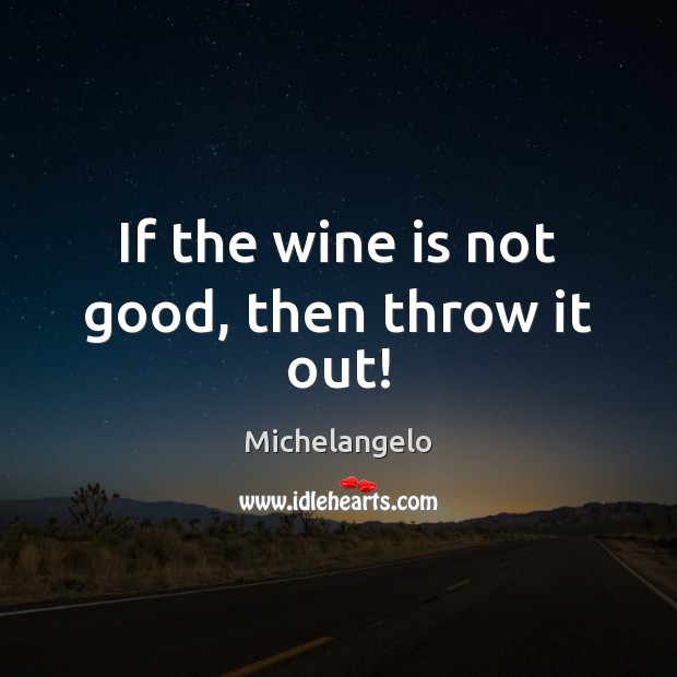 If the wine is not good, then throw it out! Michelangelo Picture Quote