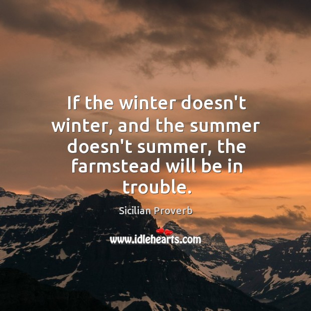 If the winter doesn't winter, and the summer doesn't summer, the farmstead will be in trouble. Sicilian Proverbs Image