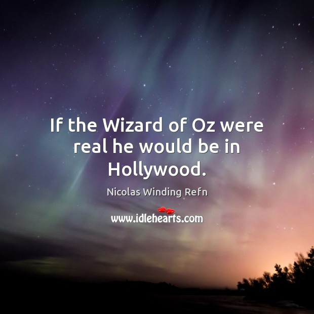 If the Wizard of Oz were real he would be in Hollywood. Nicolas Winding Refn Picture Quote