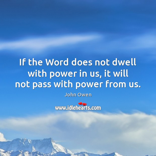If the Word does not dwell with power in us, it will not pass with power from us. John Owen Picture Quote