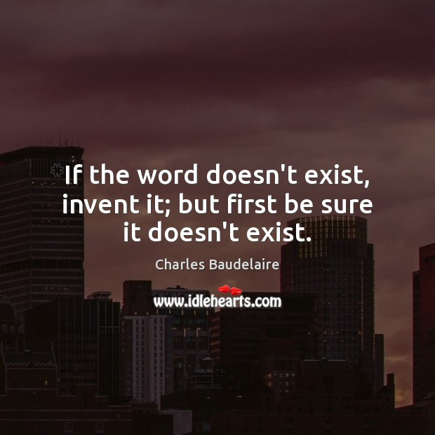 If the word doesn't exist, invent it; but first be sure it doesn't exist. Charles Baudelaire Picture Quote
