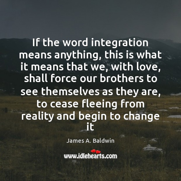 If the word integration means anything, this is what it means that James A. Baldwin Picture Quote