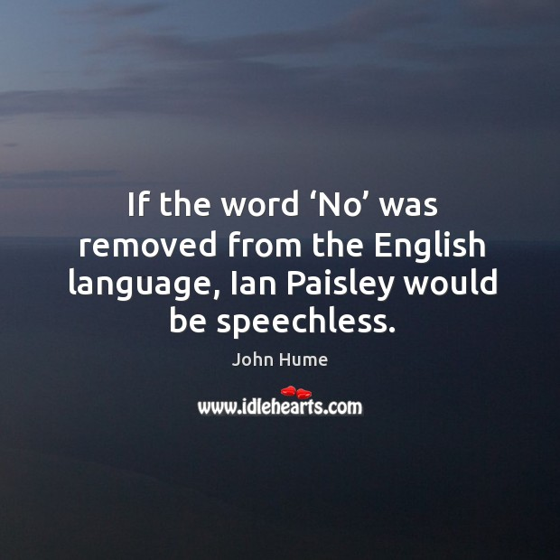 If the word 'no' was removed from the english language, ian paisley would be speechless. John Hume Picture Quote