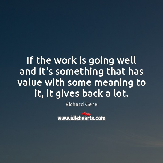 If the work is going well and it's something that has value Richard Gere Picture Quote